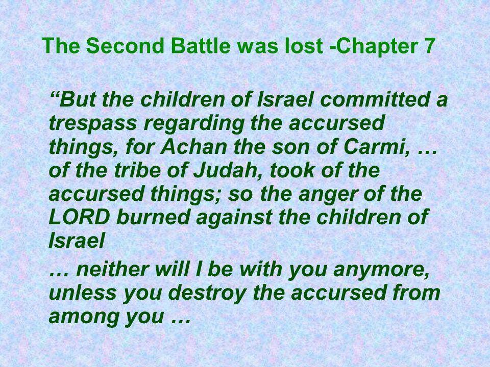The Second Battle was lost -Chapter 7 But the children of Israel committed a trespass regarding the accursed things, for Achan the son of Carmi, … of