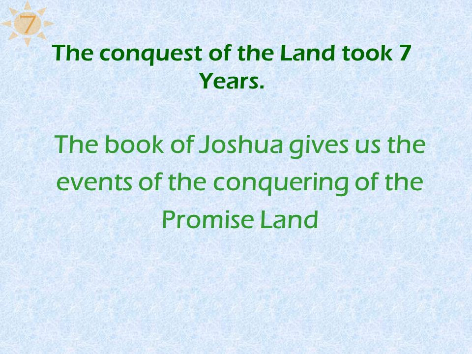 The conquest of the Land took 7 Years. The book of Joshua gives us the events of the conquering of the Promise Land 7
