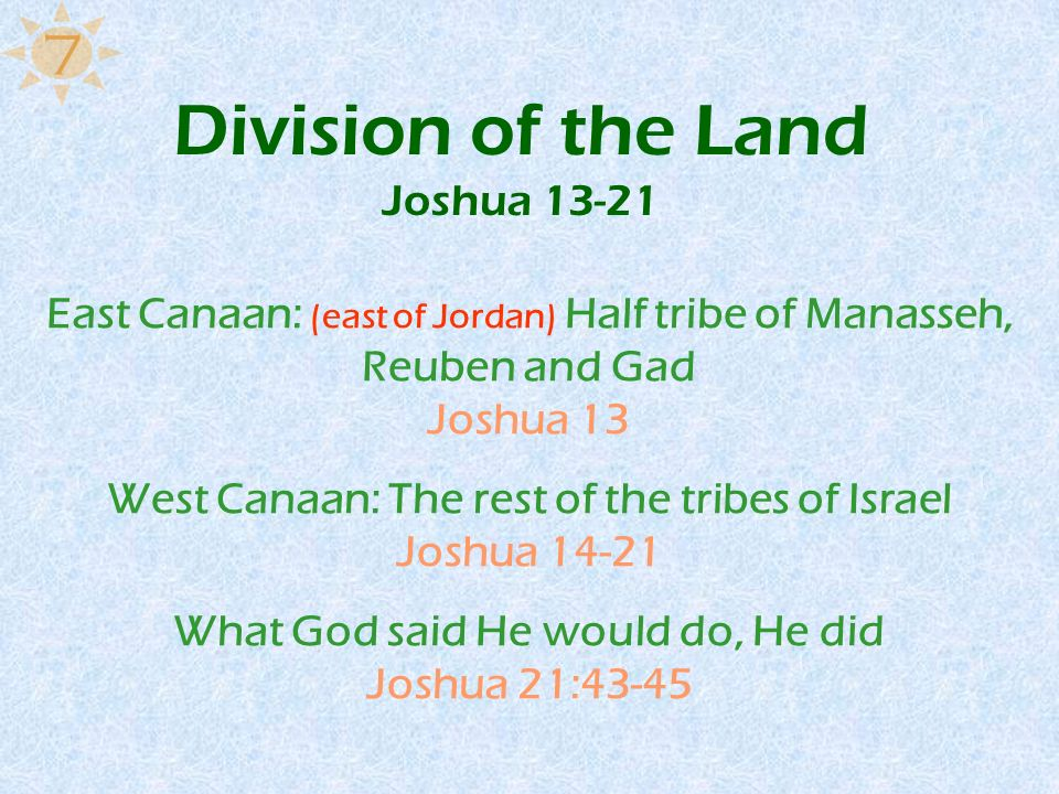Division of the Land Joshua 13-21 East Canaan: (east of Jordan) Half tribe of Manasseh, Reuben and Gad Joshua 13 West Canaan: The rest of the tribes o