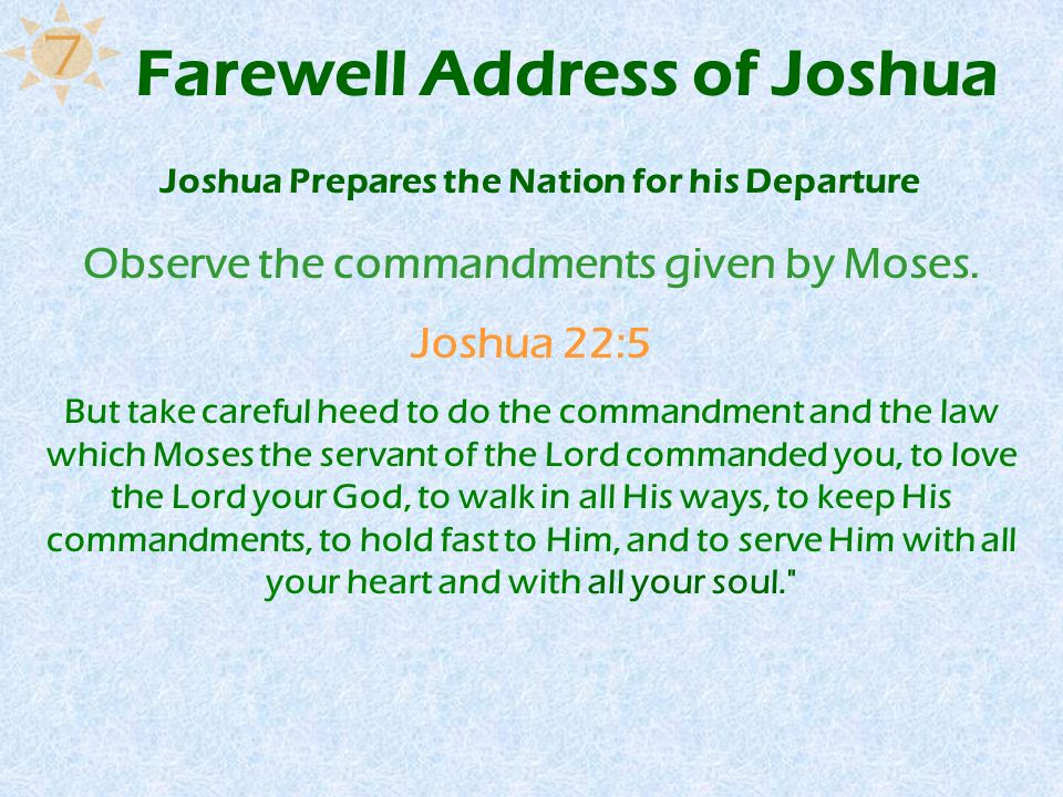Farewell Address of Joshua Observe the commandments given by Moses. Joshua 22:5 But take careful heed to do the commandment and the law which Moses th