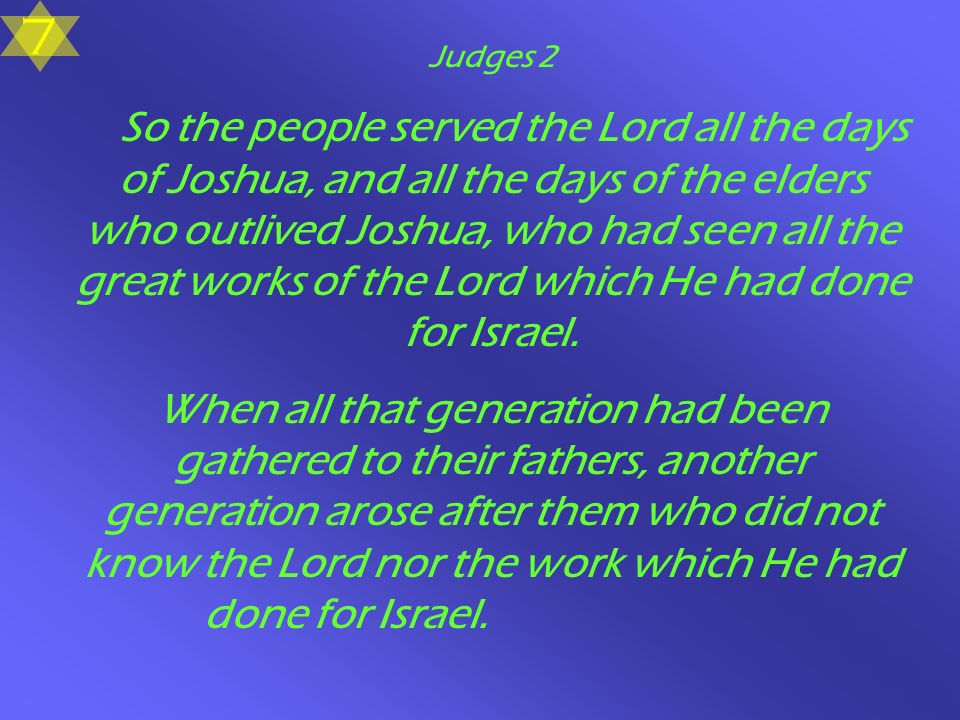 Judges 2 So the people served the Lord all the days of Joshua, and all the days of the elders who outlived Joshua, who had seen all the great works of