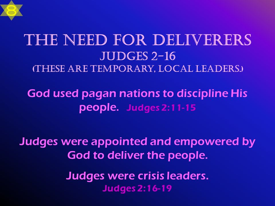 The Need for Deliverers Judges 2-16 ( These are temporary, local leaders.) God used pagan nations to discipline His people. Judges 2:11-15 Judges were