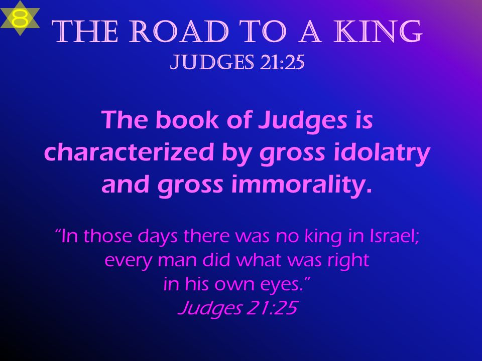 The road to a King Judges 21:25 The book of Judges is characterized by gross idolatry and gross immorality. In those days there was no king in Israel;