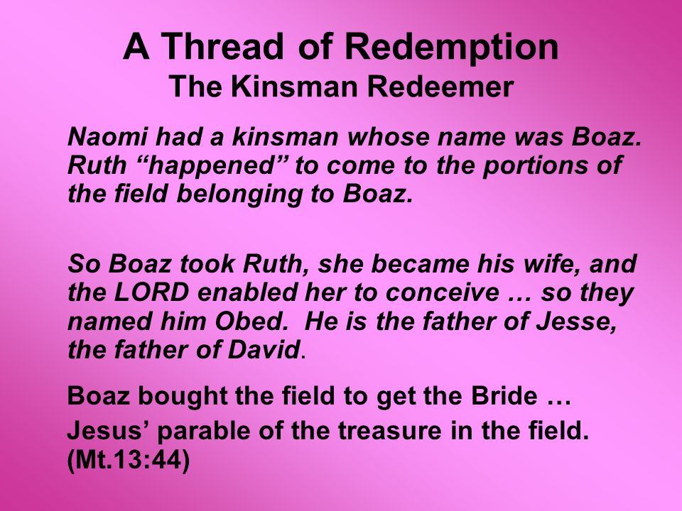 A Thread of Redemption The Kinsman Redeemer Naomi had a kinsman whose name was Boaz. Ruth happened to come to the portions of the field belonging to B