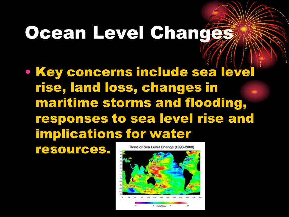 Ocean Level Changes Key concerns include sea level rise, land loss, changes in maritime storms and flooding, responses to sea level rise and implications for water resources.
