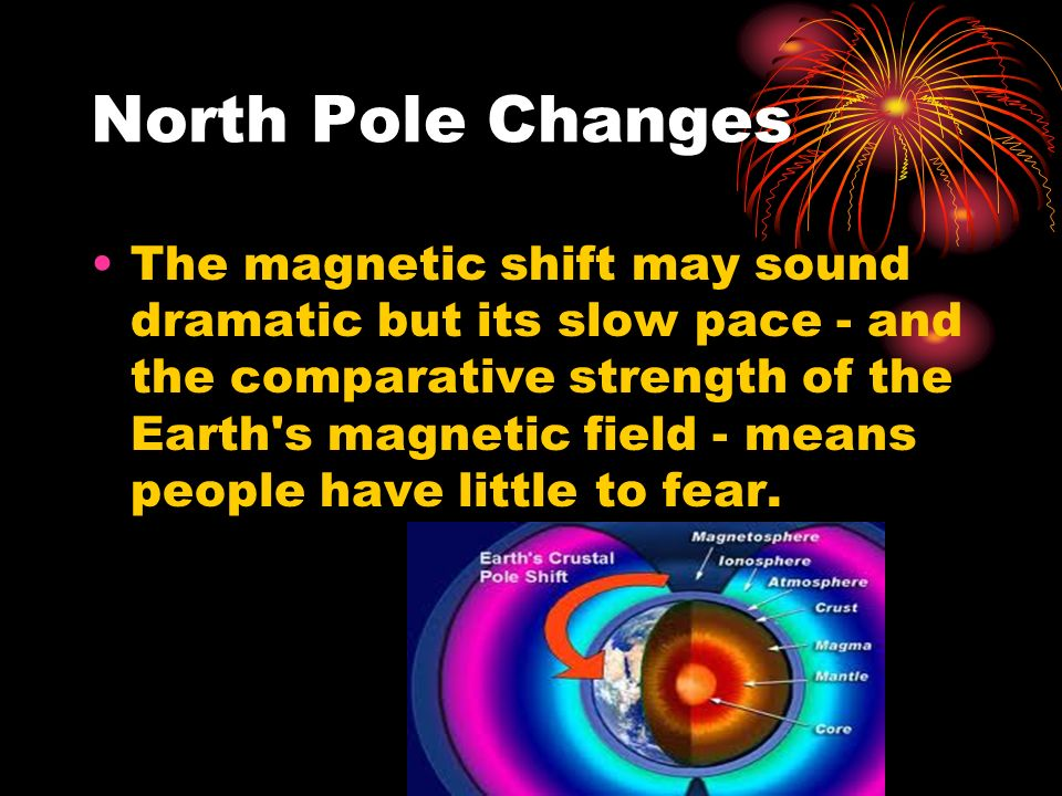 North Pole Changes The magnetic shift may sound dramatic but its slow pace - and the comparative strength of the Earth s magnetic field - means people have little to fear.