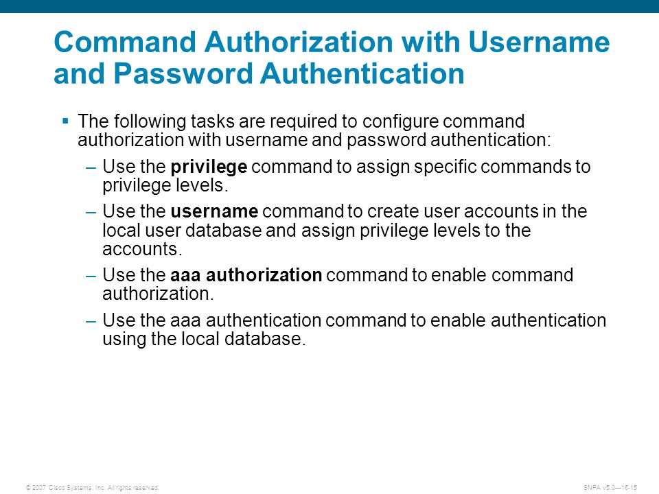 © 2007 Cisco Systems, Inc. All rights reserved.SNPA v5.016-15 Command Authorization with Username and Password Authentication The following tasks are
