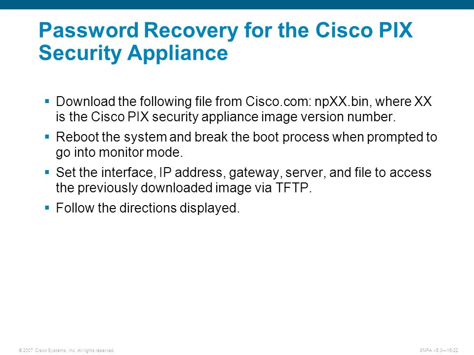 © 2007 Cisco Systems, Inc. All rights reserved.SNPA v5.016-22 Password Recovery for the Cisco PIX Security Appliance Download the following file from
