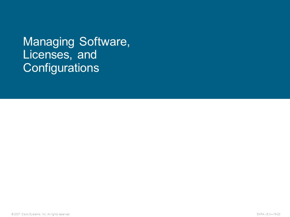 © 2007 Cisco Systems, Inc. All rights reserved.SNPA v5.016-23 Managing Software, Licenses, and Configurations