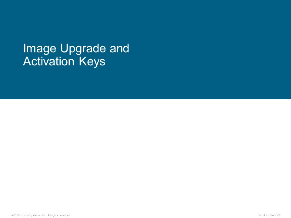 © 2007 Cisco Systems, Inc. All rights reserved.SNPA v5.016-30 Image Upgrade and Activation Keys