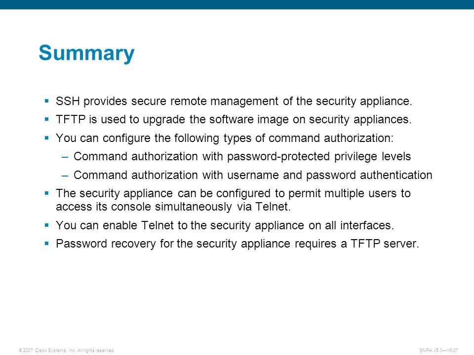 © 2007 Cisco Systems, Inc. All rights reserved.SNPA v5.016-37 Summary SSH provides secure remote management of the security appliance. TFTP is used to