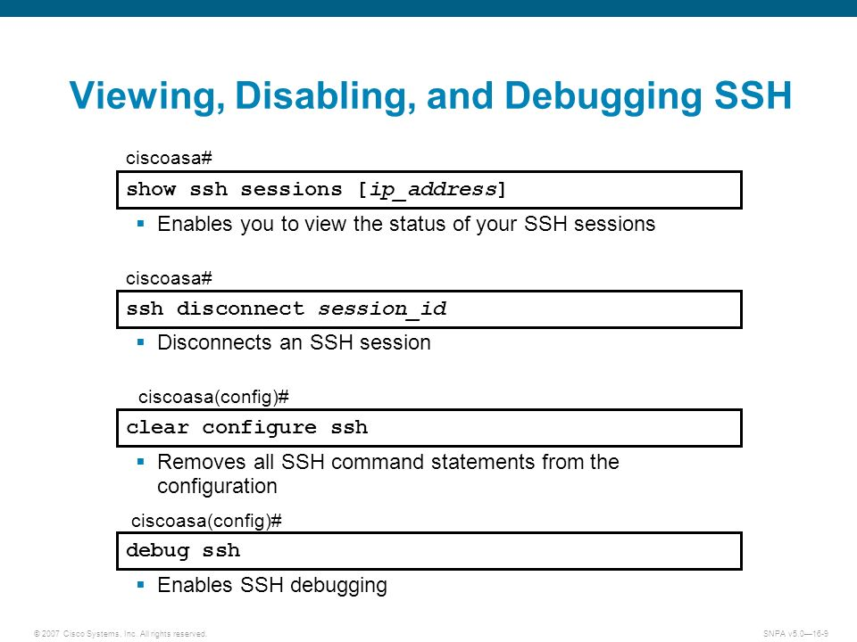© 2007 Cisco Systems, Inc. All rights reserved.SNPA v5.016-9 debug ssh ciscoasa(config)# Enables SSH debugging Removes all SSH command statements from