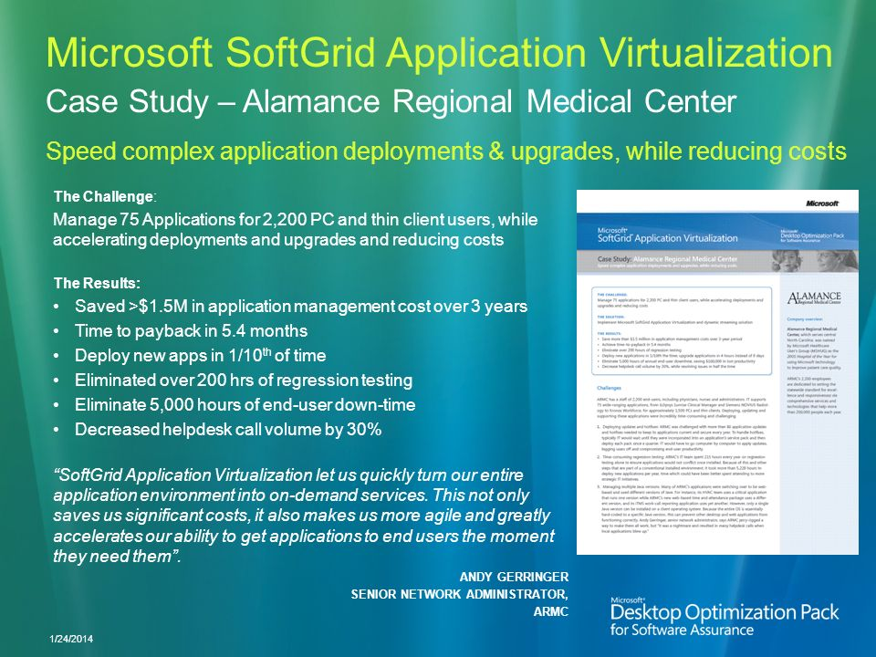 Microsoft SoftGrid Application Virtualization 1/24/2014 Case Study – Alamance Regional Medical Center Speed complex application deployments & upgrades, while reducing costs The Challenge: Manage 75 Applications for 2,200 PC and thin client users, while accelerating deployments and upgrades and reducing costs The Results: Saved >$1.5M in application management cost over 3 years Time to payback in 5.4 months Deploy new apps in 1/10 th of time Eliminated over 200 hrs of regression testing Eliminate 5,000 hours of end-user down-time Decreased helpdesk call volume by 30% SoftGrid Application Virtualization let us quickly turn our entire application environment into on-demand services.