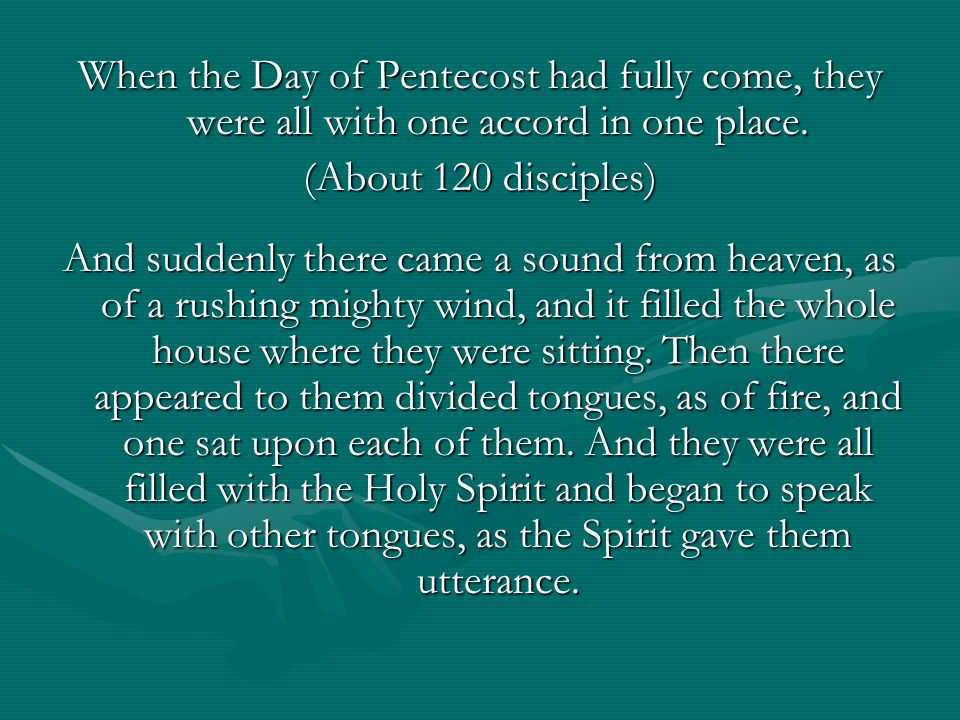 When the Day of Pentecost had fully come, they were all with one accord in one place. (About 120 disciples) And suddenly there came a sound from heave