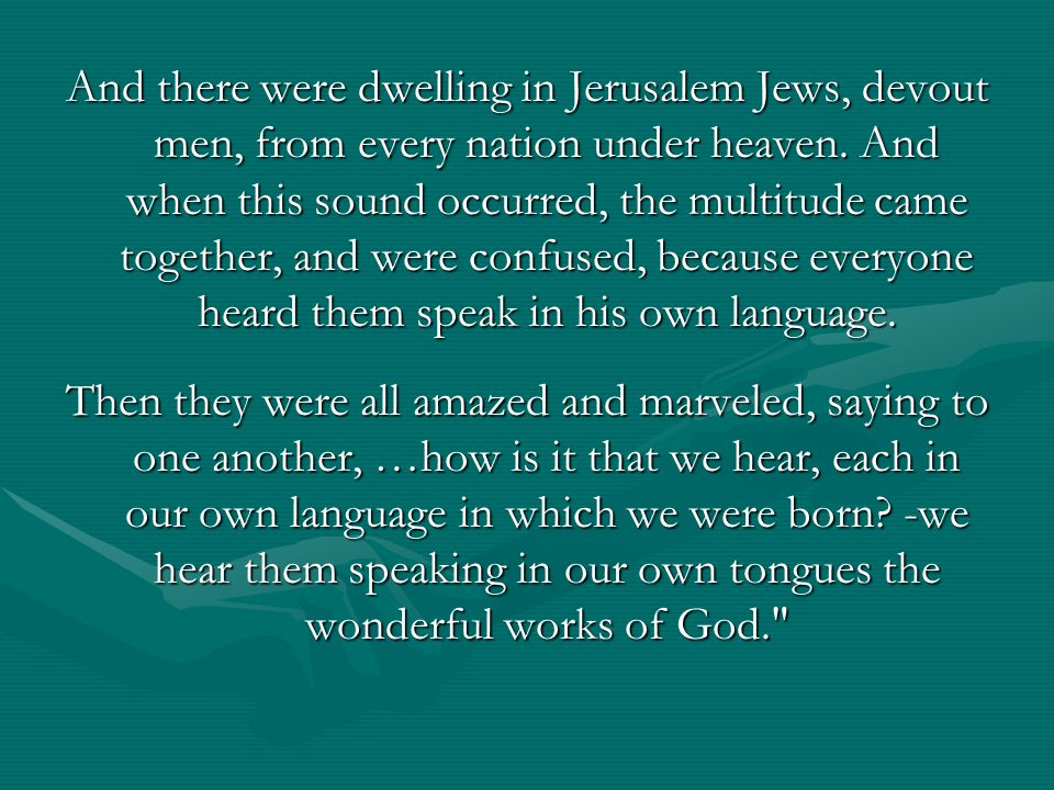 And there were dwelling in Jerusalem Jews, devout men, from every nation under heaven. And when this sound occurred, the multitude came together, and