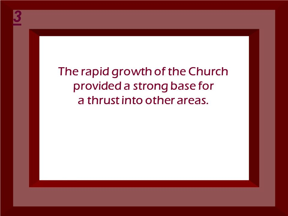 The rapid growth of the Church provided a strong base for a thrust into other areas. 3