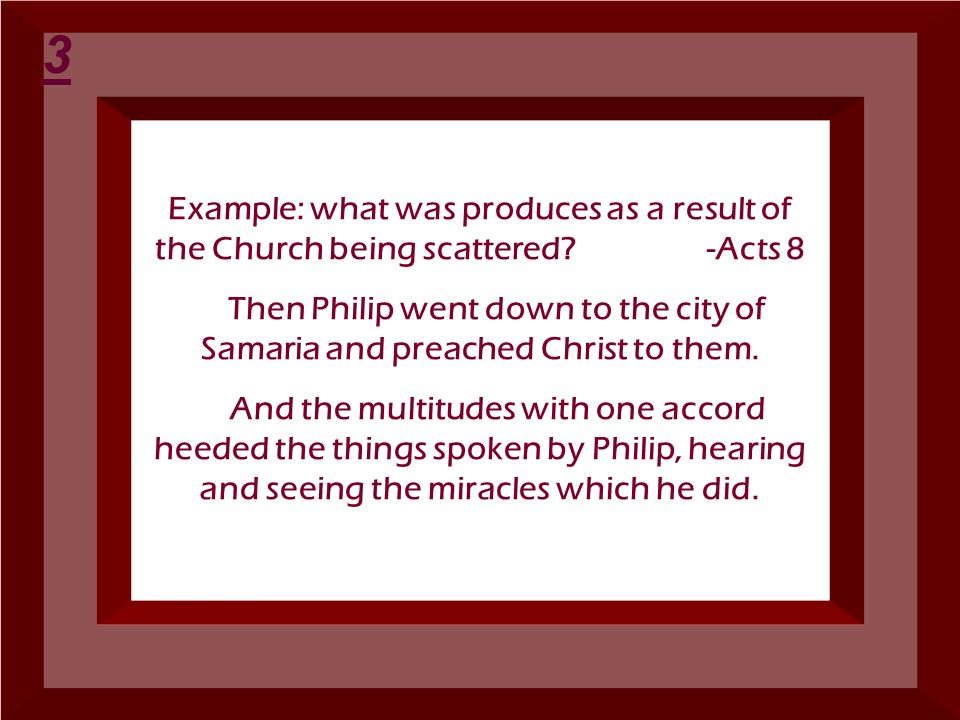 Example: what was produces as a result of the Church being scattered? -Acts 8 Then Philip went down to the city of Samaria and preached Christ to them