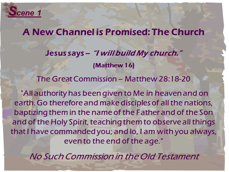 A New Channel is Promised: The Church Jesus says – I will build My church. (Matthew 16) The Great Commission – Matthew 28:18-20