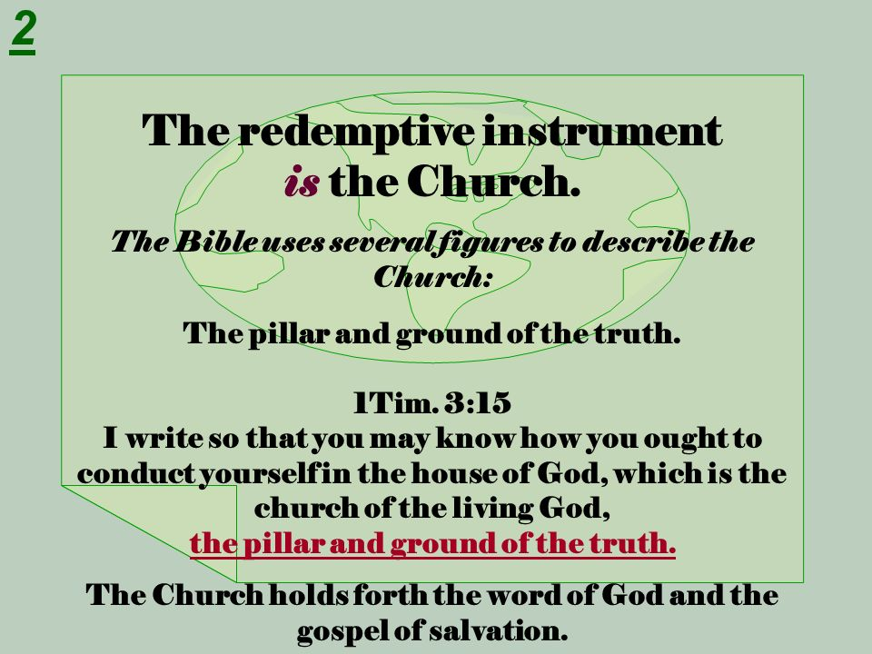 The redemptive instrument is the Church. The Bible uses several figures to describe the Church: The pillar and ground of the truth. 1Tim. 3:15 I write