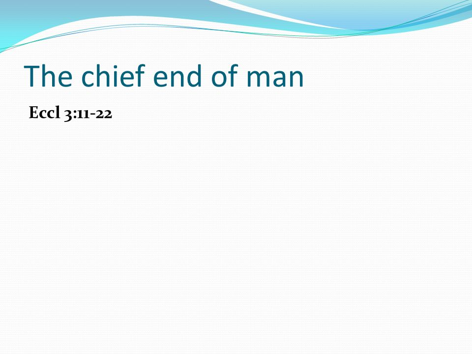 The chief end of man Eccl 3:11-22