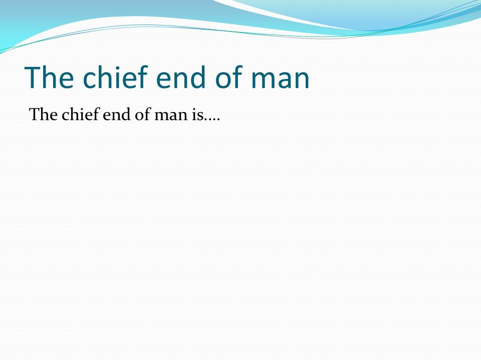 The chief end of man The chief end of man is.…