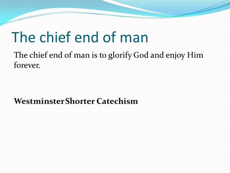 The chief end of man The chief end of man is to glorify God and enjoy Him forever.