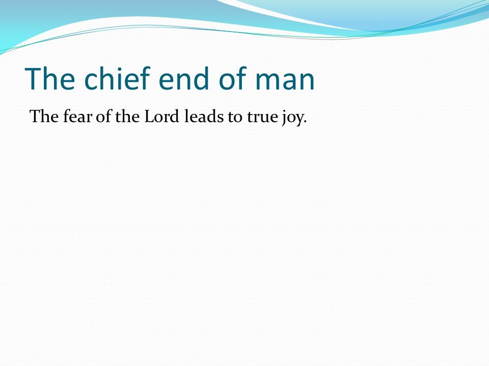 The chief end of man The fear of the Lord leads to true joy.