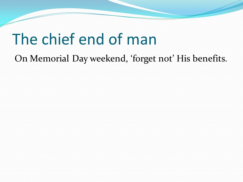 The chief end of man On Memorial Day weekend, forget not His benefits.