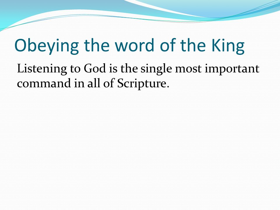 Obeying the word of the King Listening to God is the single most important command in all of Scripture.