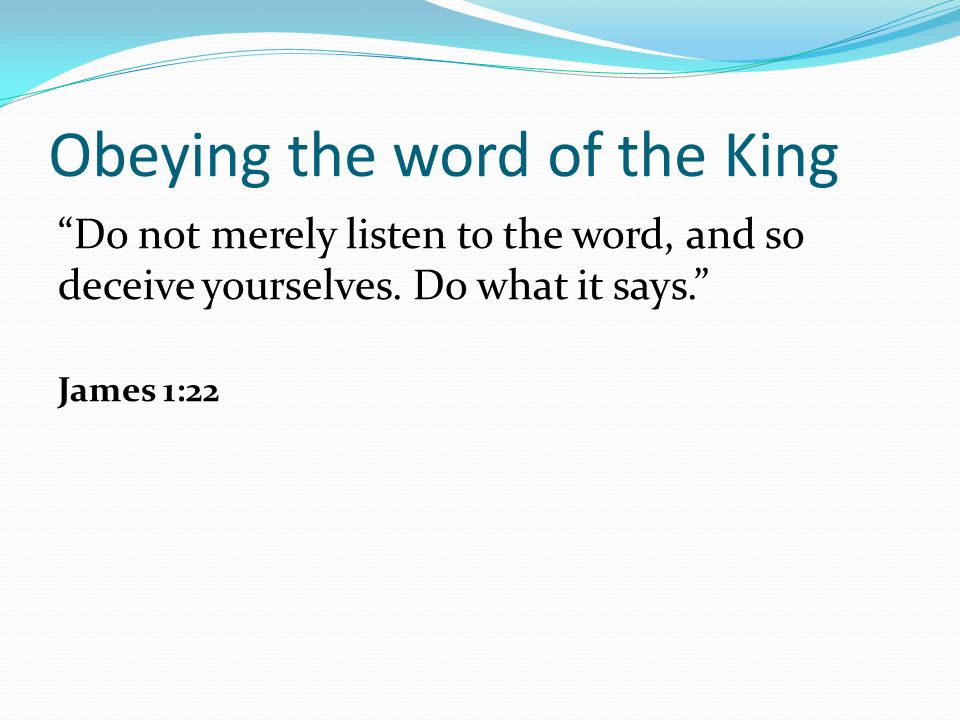 Obeying the word of the King Do not merely listen to the word, and so deceive yourselves.