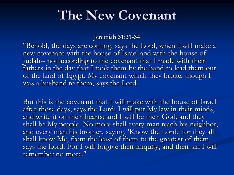 The New Covenant Jeremiah 31:31-34 Behold, the days are coming, says the Lord, when I will make a new covenant with the house of Israel and with the house of Judah-- not according to the covenant that I made with their fathers in the day that I took them by the hand to lead them out of the land of Egypt, My covenant which they broke, though I was a husband to them, says the Lord.