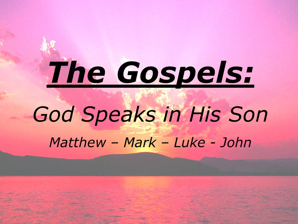 The Gospels: God Speaks in His Son Matthew – Mark – Luke - John