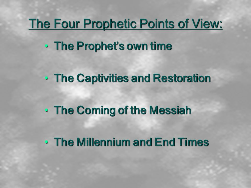 The Four Prophetic Points of View: The Prophets own timeThe Prophets own time The Captivities and RestorationThe Captivities and Restoration The Coming of the MessiahThe Coming of the Messiah The Millennium and End TimesThe Millennium and End Times