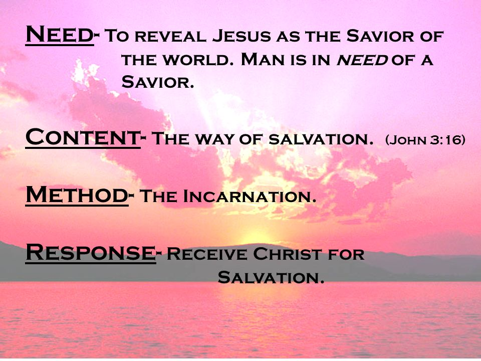 Need- To reveal Jesus as the Savior of the world. Man is in need of a Savior.