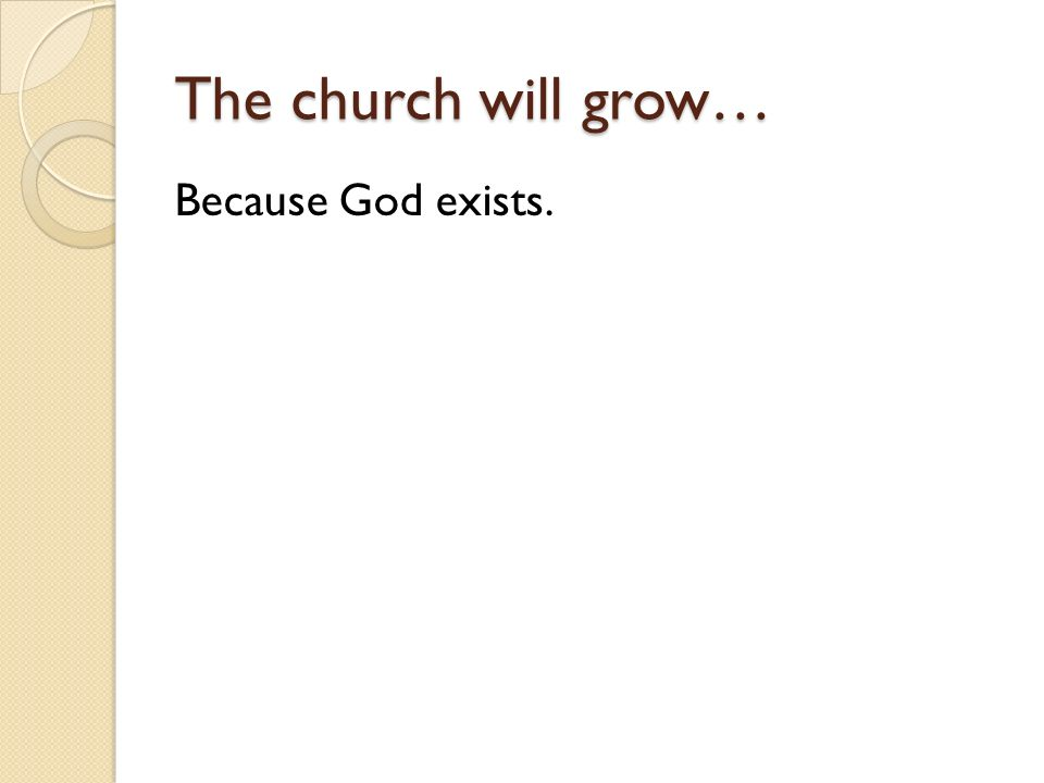 The church will grow… Because God exists.