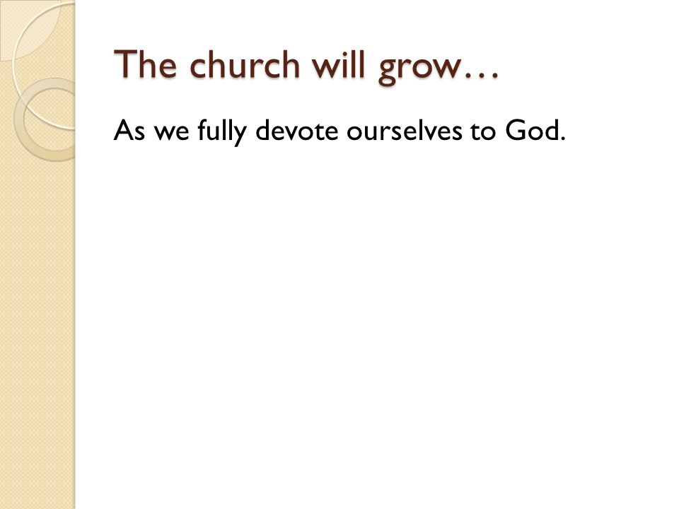 The church will grow… As we fully devote ourselves to God.
