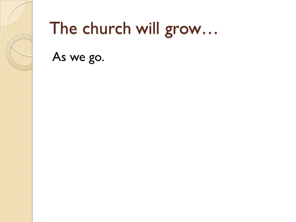 The church will grow… As we go.