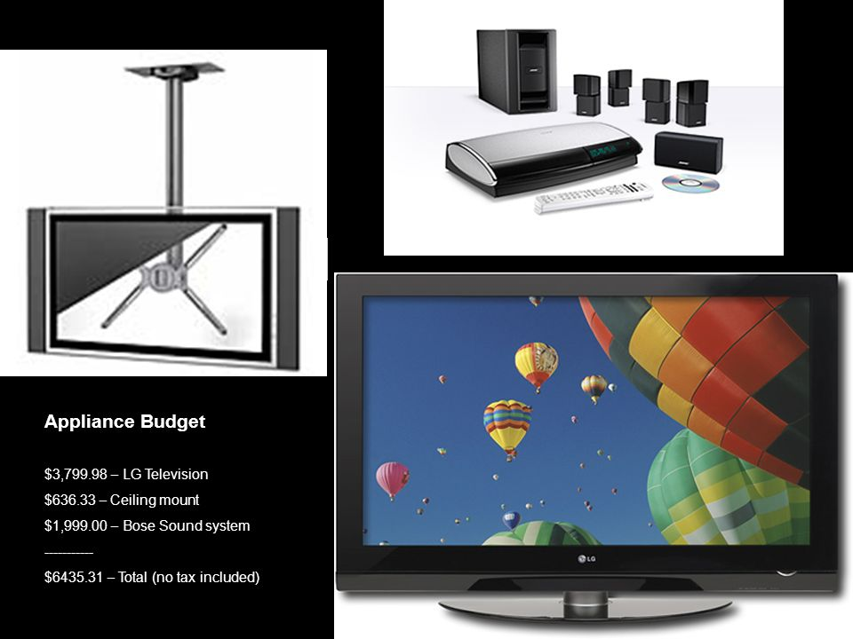 Appliance Budget $3,799.98 – LG Television $636.33 – Ceiling mount $1,999.00 – Bose Sound system ----------- $6435.31 – Total (no tax included)
