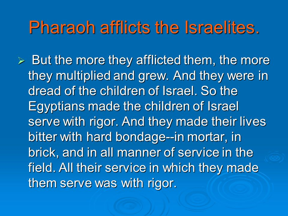 Pharaoh afflicts the Israelites. But the more they afflicted them, the more they multiplied and grew. And they were in dread of the children of Israel