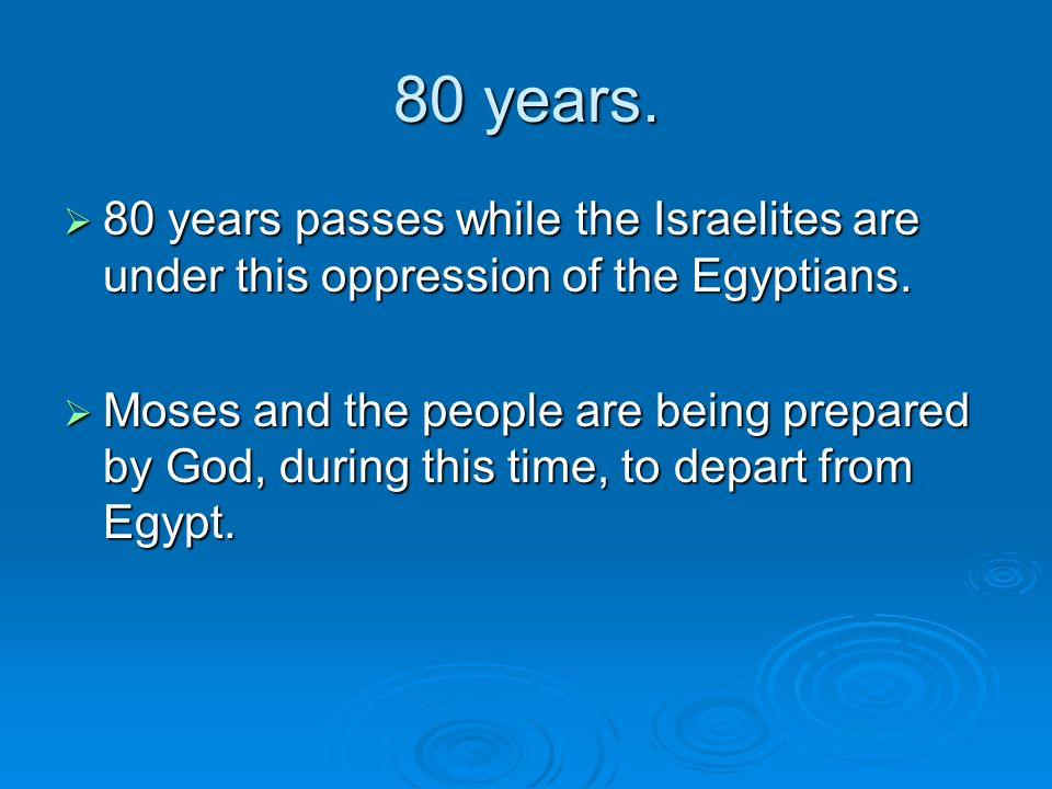 80 years. 80 years passes while the Israelites are under this oppression of the Egyptians. 80 years passes while the Israelites are under this oppress