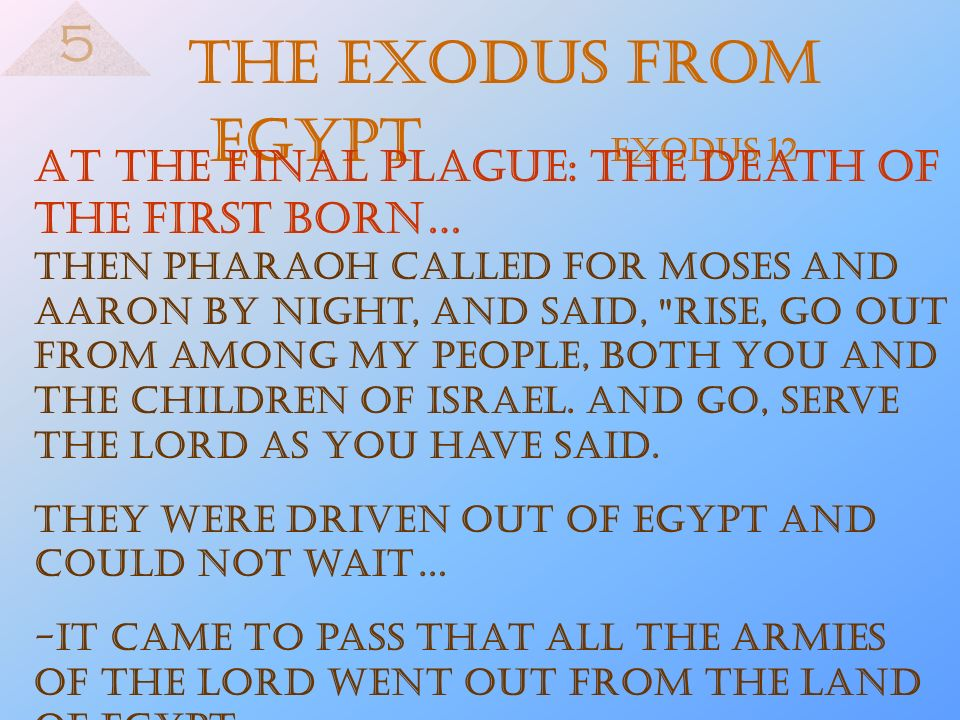 The Exodus from Egypt Exodus 12 At the final plague: the death of the first born… Then Pharaoh called for Moses and Aaron by night, and said,