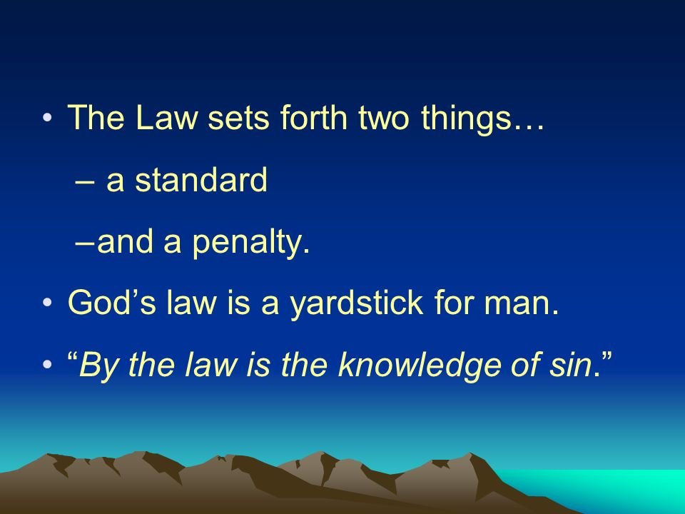The Law sets forth two things… – a standard –and a penalty. Gods law is a yardstick for man. By the law is the knowledge of sin.