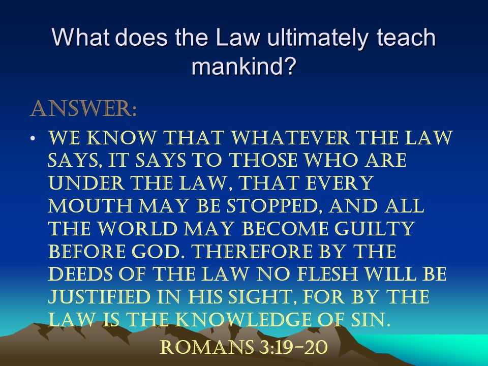What does the Law ultimately teach mankind? Answer: We know that whatever the law says, it says to those who are under the law, that every mouth may b