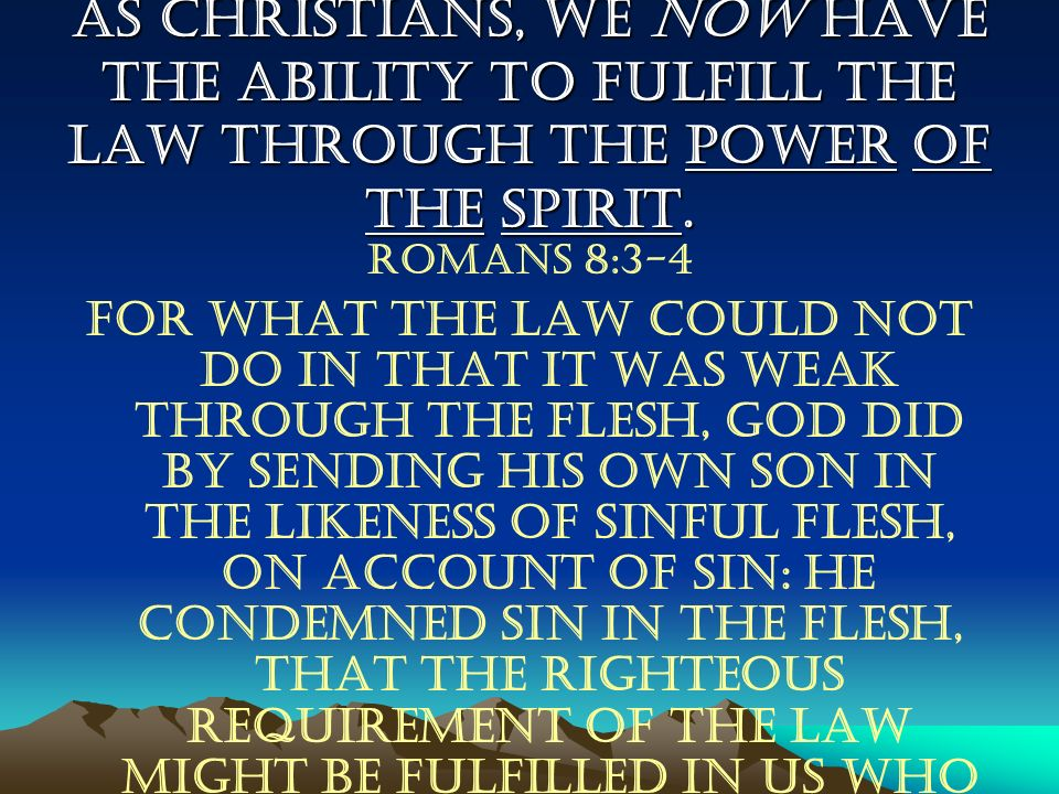 As Christians, we now have the ability to fulfill the law through the power of the Spirit. Romans 8:3-4 For what the law could not do in that it was w