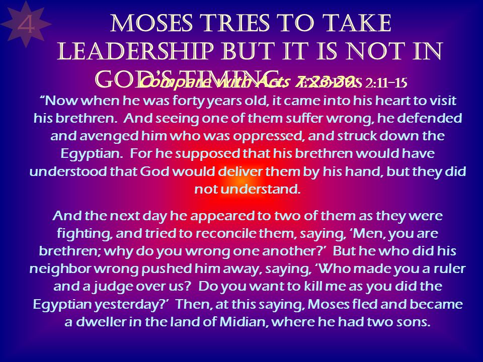 Moses tries to take leadership but it is not in Gods timing. Exodus 2:11-15 Compare with Acts 7:23-29: Now when he was forty years old, it came into h