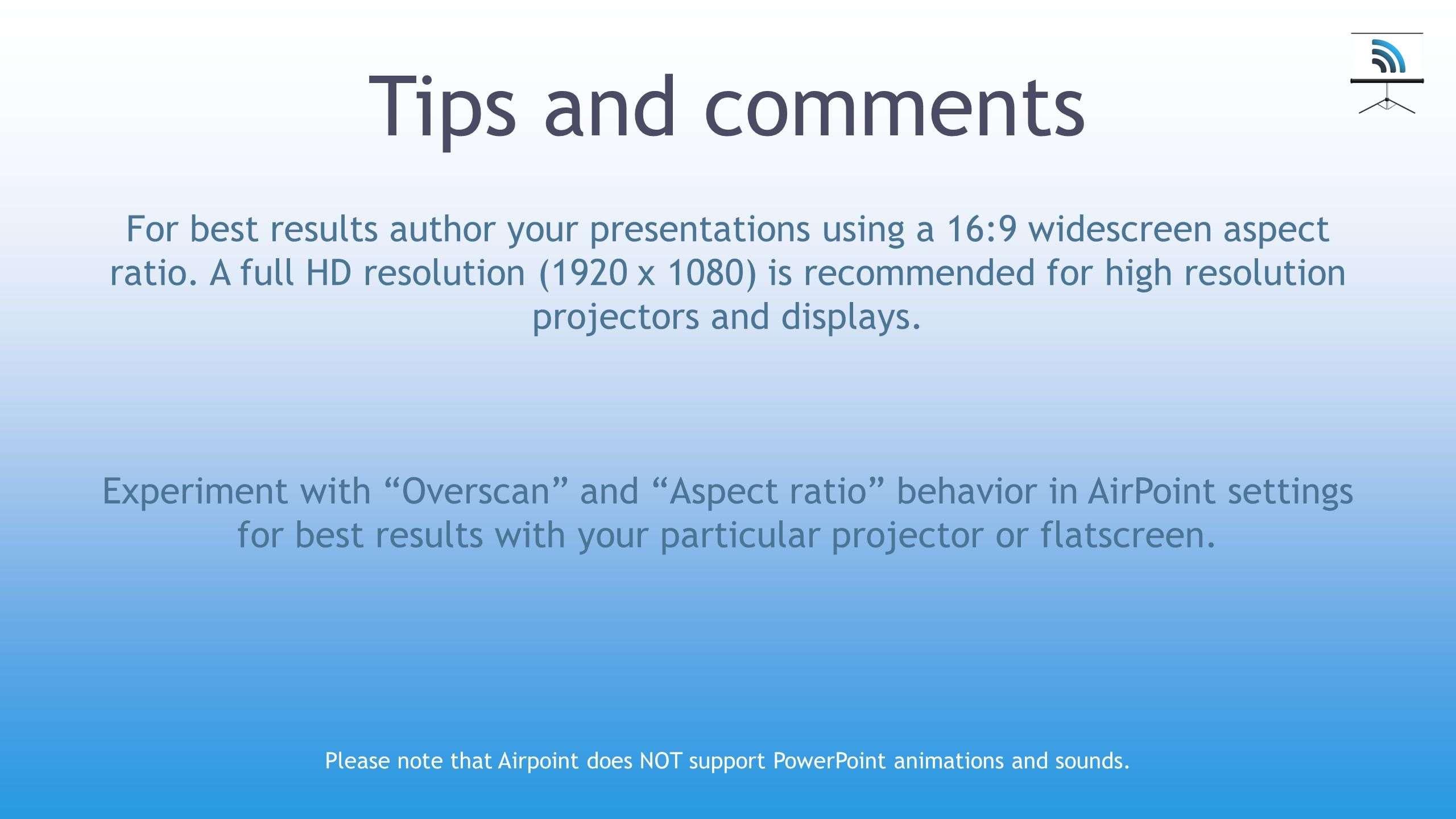 Tips and comments For best results author your presentations using a 16:9 widescreen aspect ratio. A full HD resolution (1920 x 1080) is recommended f