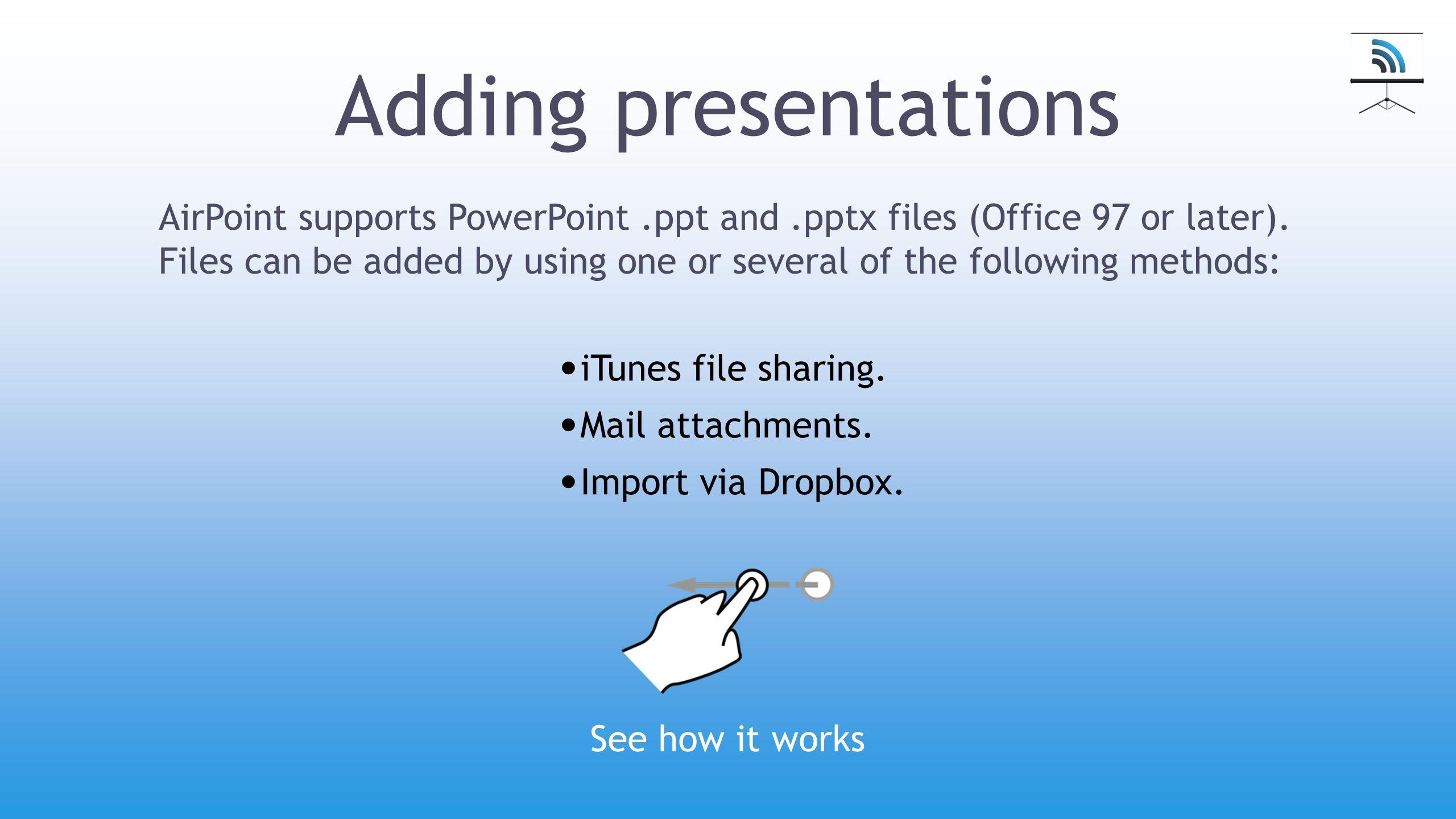 Adding presentations iTunes file sharing. Mail attachments. Import via Dropbox. AirPoint supports PowerPoint.ppt and.pptx files (Office 97 or later).