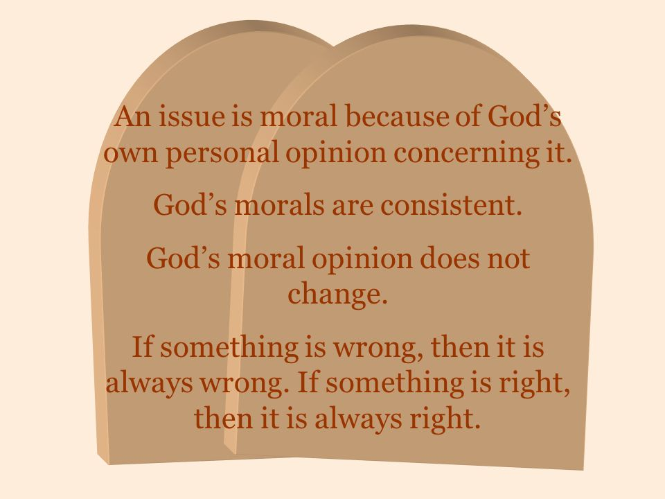 An issue is moral because of Gods own personal opinion concerning it. Gods morals are consistent. Gods moral opinion does not change. If something is
