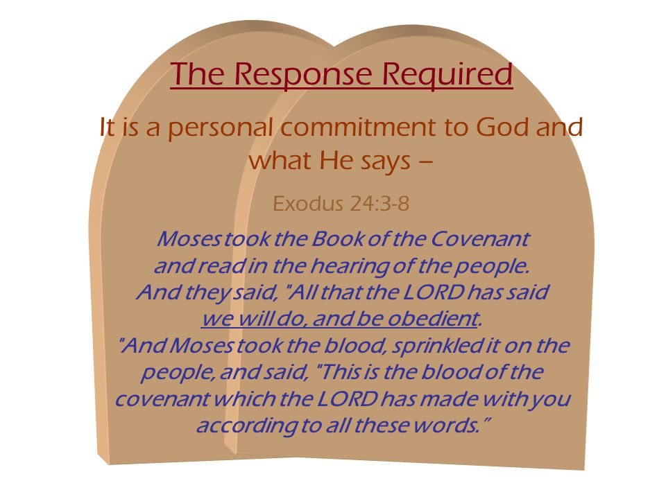 The Response Required It is a personal commitment to God and what He says – Exodus 24:3-8 Moses took the Book of the Covenant and read in the hearing