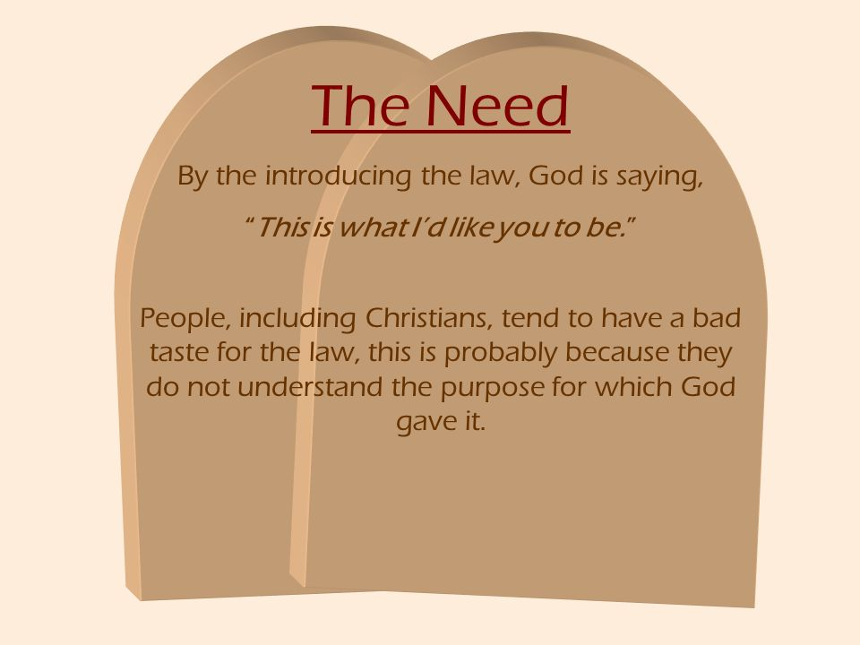 The Need By the introducing the law, God is saying, This is what Id like you to be. People, including Christians, tend to have a bad taste for the law